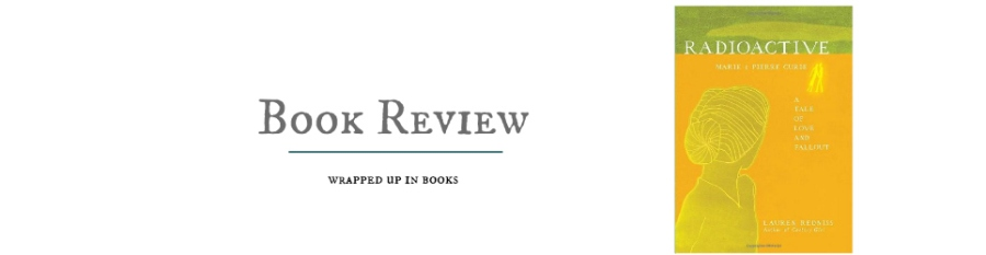 Book Review: Radioactive: Marie & Pierre Curie (A Tale of Love and Fallout) by Lauren Redniss